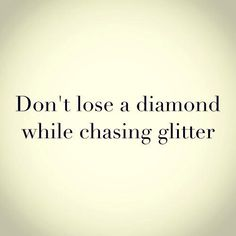 Don't lose a diamond while chasing glitter - quotes about life  - inspirational quotes - motivational quotes   - love quotes