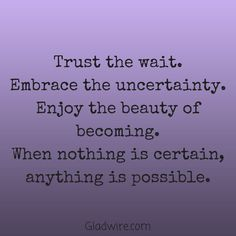 """Trust the wait. Embrace the uncertainty. Enjoy the beauty of becoming. When nothing is certain, anything is possible.""  For more uplifting quotes, click on the image above!"