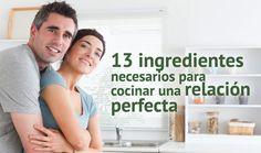 ... 13 ingredientes necesarios para cocinar una relación perfecta. http://www.elartedesabervivir.com/index.php?content=articulo&id=344