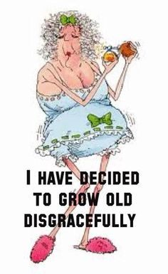 I have decided to grow old gracefully!