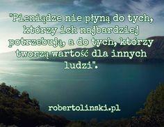 """""""Pieniądze nie płyną do tych, którzy ich najbardziej potrzebują, a do tych, którzy tworzą wartość dla innych ludzi"""". / robertolinski.pl"""