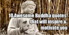 He's known by many names to many people but to me he's just Buddha. I find many of Buddha's sayings inspiring and common sense. Here's my top 10 favorite quotes