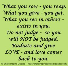 What you sow - you reap. What you see in others - exists in you. Do not judge - so you will NOT be judged. Radiate and give LOVE - and love comes back to you. The best collection of quotes and sayings for every situation in life. Love Quotes Funny, Quotes To Live By, Life Quotes, Inspire Quotes, Quotes Quotes, Qoutes, Lessons Learned In Life, Life Lessons, Love Comes Back