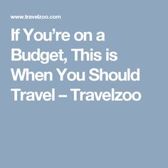 If You're on a Budget, This is When You Should Travel – Travelzoo