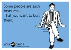 Funny Encouragement Ecard: Some people are such treasures..... That you want to bury them.