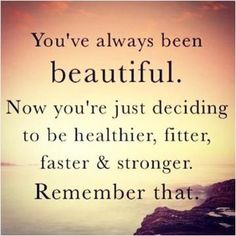 You've always been beautiful. Now you're just deciding to be healthier, fitter, faster, stronger. Remember that.
