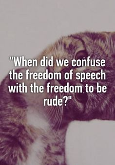 """""""""""When did we confuse the freedom of speech with the freedom to be rude?"""""""""""