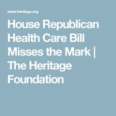 House Republican Health Care Bill Misses the Mark | The Heritage Foundation