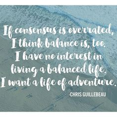 As a person who keeps trying (unsuccessfully!) to create more balance in my life, I really appreciated this quote from Chris Guillebeau.