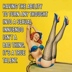 Having the ability to turn any thought into sexual innuendo isn't a bad thing. It's a true talent.