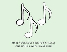 Self Care Tip: Make your soul sing for at least one hour a week—have fun!