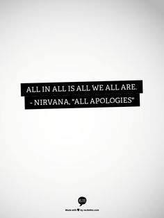 """All in all is all we ALL are. - Nirvana, """"All Apologies"""". Finally, this one gets the lyrics right! Every other word is """"all"""", people!"""