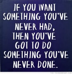 'If you want something you've never had, then you've got to do something you've never done' via TheThingsWeSay.com