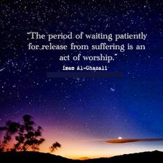 """The period of waiting patiently for release from suffering is an act of worship."" -- Imam Al-Ghazali"
