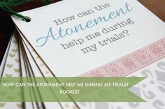 How can the Atonement help me during my trials booklet - you can make this and keep it nearby to read when you are having a difficult time