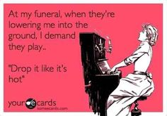 """At my funeral, when they're lowering me into the ground, I demand they play 'Drop it like it's hot'!"" :P"
