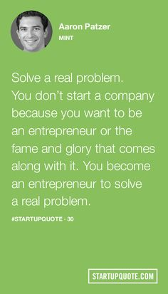 Solve a real problem. You don't start a company because you want to be an entrepreneur or the fame and glory that comes along with it. You become an entrepreneur to solve a real problem. - Aaron Patzer
