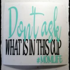 We won't ask you what is IN your Cup but we will ask you what is ON your Cup... check out our decals or we will design one for you! Our Most Popular Decal to date! Re-Pinned over 1000 times on Pinterest! We LOVE it!