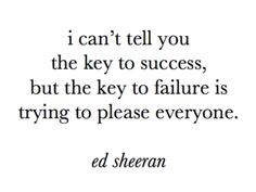 I can't tell you the key to success, but the key to failure is trying to please everyone. #quote