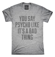 You Say Psycho Like It's A Bad Thing T-Shirts, Hoodies, Tank Tops