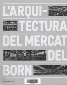 Graus, Ramon --- L'arquitectura del Mercat del Born --- Barcelona: Ajuntament de Barcelona, Institut de Cultura: El Born Centre de Cultura i Memòria [2017]