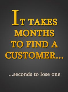 It takes months to find a customer and seconds to lose one!