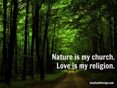 Great quote:  Nature is my church. Love is my religion.
