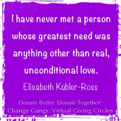 "Love Quote of the day. Elizabeth Kubler-Ross ""I have never met a person whose greatest need was anything other than real, unconditional love. You can find it in a simple act of kindness toward someone who needs help. There is no..."