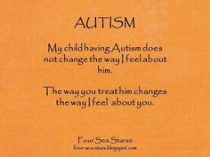 My child having autism does not change the way I feel about him. The way you treat him changes the way I feel about you. - Four Sea Stars