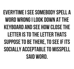 and what's bad is I often mis-spell things myself and then look at the keyboard like 'really?' LOL