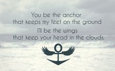 you be the anchor that keeps my feet on the ground. I'll be the wings that keep your head in the clouds.