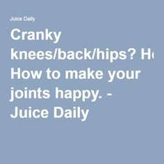 Cranky knees/back/hips? How to make your joints happy. - Juice Daily