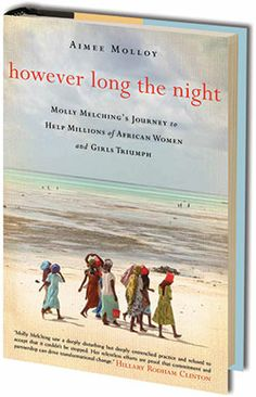 In However Long the Night, Aimee Molloy tells the unlikely and inspiring story of Molly Melching, an American woman whose experience as an exchange student in Senegal led her to found Tostan and dedicate almost four decades of her life to the girls and women of Africa.