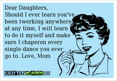 Rottenecards - Dear Daughters, Should I ever learn you've been twerking anywhere,  at any time, I will learn  to do it myself and make  sure...