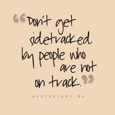 don't get sidetracked by people who are not on track.