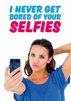 I Never Get Bored Of Your Selfies Funny Birthday Card #FunnyCards #BirthdayCards #DeanMorrisCards #LOL #RudeCards #GreetingCards  #FunnyBirthdayCards