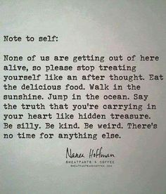 Note to self: None of us are getting out of here alive... Walk in the sunshine. Jump in the ocean. Say the truth that you're carrying in your heart like hidden treasure. Be silly. Be kind. Be weird. There's no time for anything else. Positive quotes & sayings #inspiration