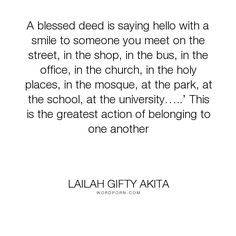"""Lailah Gifty Akita - """"A blessed deed is saying hello with a smile to someone you meet on the street, in..."""". hope, religion, faith, peace, wise-words, people, humanity, motivation, belief, kindness, experience, church, actions, positive-thoughts, living-life, hello, positive-attitude, world-peace, love, uplifting, mission, christian-life, beautiful-writing, community-service, daily-life, lailah-gifty-akita-affirmations, lessons-learnt, great-deeds, daily-living, youth-culture…"""