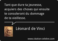 Tant que dure ta jeunesse, acquiers des choses qui ensuite te consoleront du dommage de ta vieillesse. Léonard De Vinci.