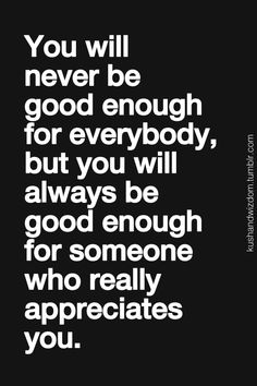 You will never be good enough to everybody, but you will always be good enough for someone who really appreciates you.