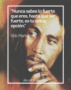 Nunca sabes lo fuerte que eres, hasta que ser fuerte, es tu única opción - Bob Marley
