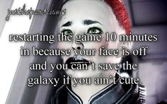 """[img src] "" JST: restarting the game 10 minutes in because your face is off and you can't save the galaxy if you ain't cute."