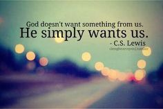 """God doesn't want something from us. He simply wants us."" -- C.S. Lewis"