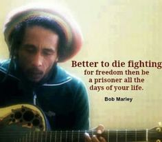 """33 Bob Marley Quotes - """"Better to die fighting for freedom then be a prisoner all the days of your life."""" - Bob Marley 33 Bob Marley Quotes - """"Better to die fighting for freedom then be a prisoner all the days of your life. 2pac, Bob Marley Love Quotes, Best Quotes, Life Quotes, Music Quotes, Favorite Quotes, Rock Quotes, Famous Quotes, Funny Quotes"""