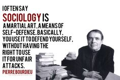 I often say sociology is a martial art, a means of self-defense. Basically, you use it to defend yourself, without having the right to use it for unfair attacks.  -Pierre Bourdieu, Sociologist