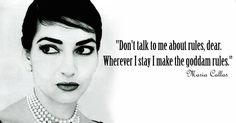 """Don't talk to me about rules, dear. Wherever I stay I make the god dam rules."" - Maria Callas"