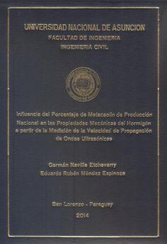 T1444               Naville Etcheverry, Germán y Méndez Espinoza, Eduardo                    Rubén (2014). Influencia del                    porcentaje de metacaolín de producción                    nacional en las propiedades mecánicas del                    hormigón a partir de la medición de la                    velocidad de propagación de ondas                    ultrasónicas. San Lorenzo :  FIUNA. 204 p.