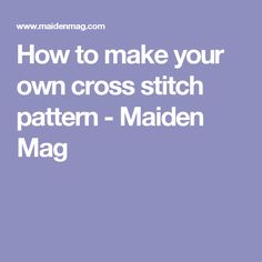 How to make your own cross stitch pattern - Maiden Mag