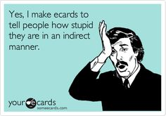 Yes, I make ecards to tell people how stupid they are in an indirect manner.