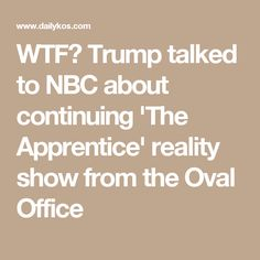 WTF?  Trump talked to NBC about continuing 'The Apprentice' reality show from the Oval Office